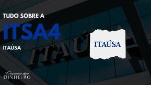 ITSA4: descubra tudo sobre as ações da Itaúsa!