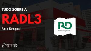 RADL3: descubra tudo sobre as ações da Raia Drogasil!