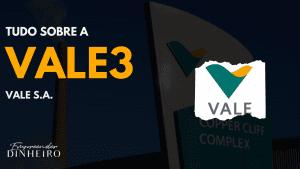 VALE3: descubra tudo sobre as ações da Vale!