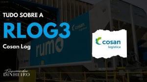 RLOG3: saiba tudo sobre as ações da Cosan Log!