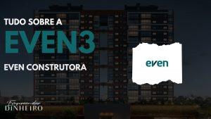 EVEN3: Vale a pena investir na Even Construtora?